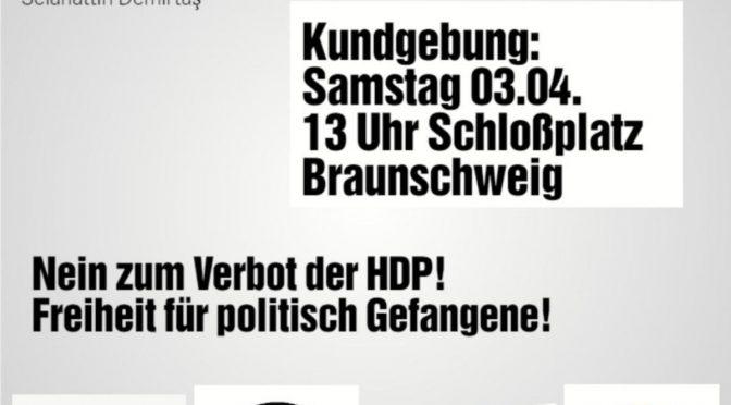 [UPDATE] Mit internationaler Solidarität gegen das drohende Verbot der HDP durch den türkischen Faschismus! Kundgebung am 3. April um 13 Uhr auf dem Schloßplatz in Braunschweig!
